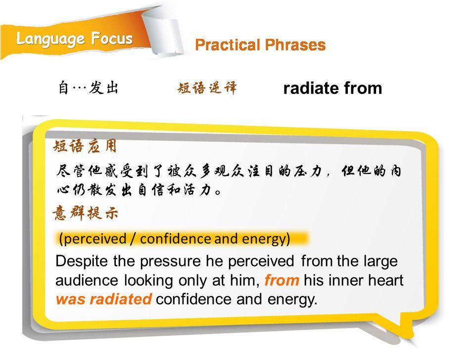 radiate from 短语应用 意群提示 自…发出 短语逆译 尽管他感受到了被众多观众注目的压力,但他的内心仍散发出自信和活力。