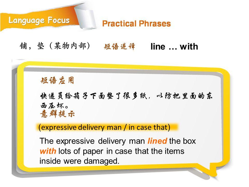 line … with 短语应用 意群提示 铺,垫(某物内部) 短语逆译 快递员给箱子下面垫了很多纸,以防把里面的东西压坏。