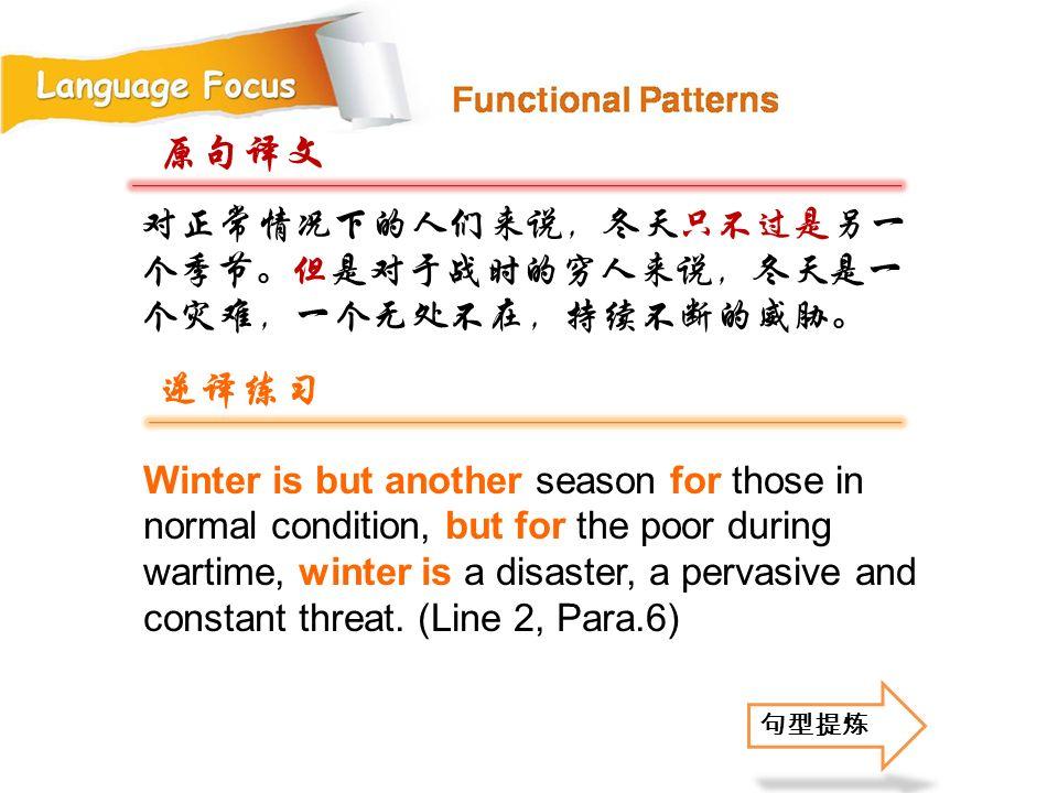 原句译文 逆译练习 对正常情况下的人们来说,冬天只不过是另一个季节。但是对于战时的穷人来说,冬天是一个灾难,一个无处不在,持续不断的威胁。