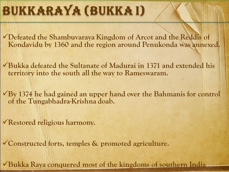 Bukkaraya (bukka i) Defeated the Shambuvaraya Kingdom of Arcot and the Reddis of Kondavidu by 1360 and the region around Penukonda was annexed.