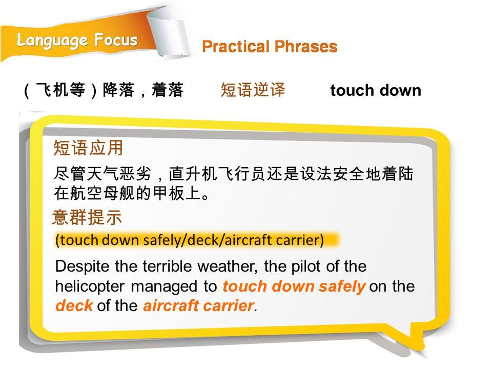 短语应用 意群提示 (飞机等)降落,着落 短语逆译 touch down 尽管天气恶劣,直升机飞行员还是设法安全地着陆在航空母舰的甲板上。
