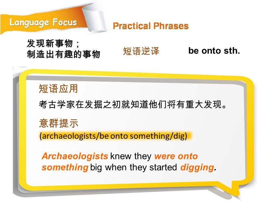 短语应用 意群提示 发现新事物; 制造出有趣的事物 短语逆译 be onto sth. 考古学家在发掘之初就知道他们将有重大发现。