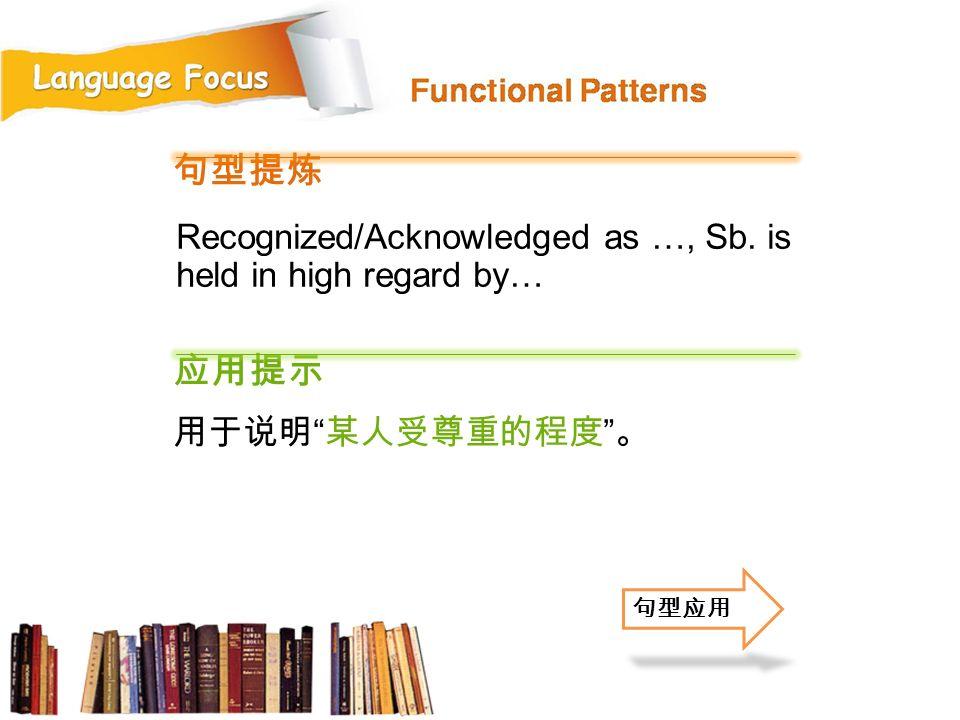 句型提炼 应用提示 Recognized/Acknowledged as …, Sb. is held in high regard by…