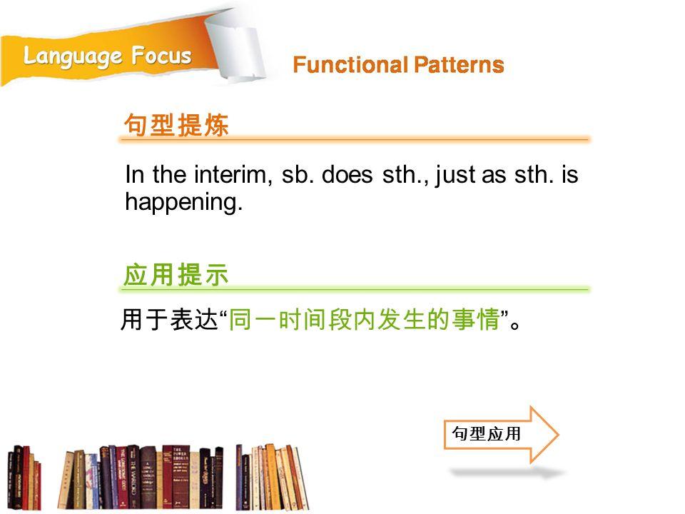句型提炼 应用提示 In the interim, sb. does sth., just as sth. is happening.