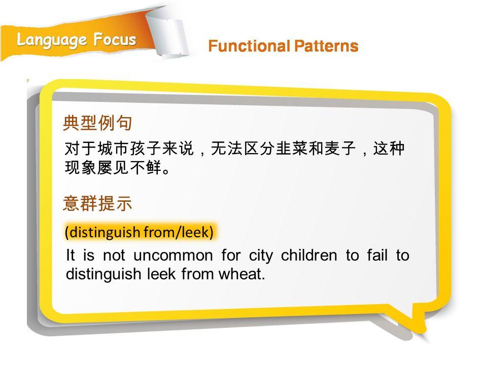 典型例句 意群提示 对于城市孩子来说,无法区分韭菜和麦子,这种现象屡见不鲜。 (distinguish from/leek)