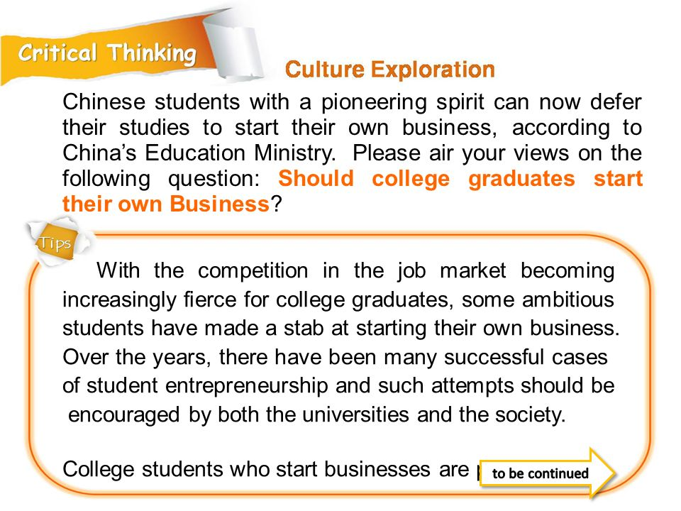 Chinese students with a pioneering spirit can now defer their studies to start their own business, according to China's Education Ministry. Please air your views on the following question: Should college graduates start their own Business