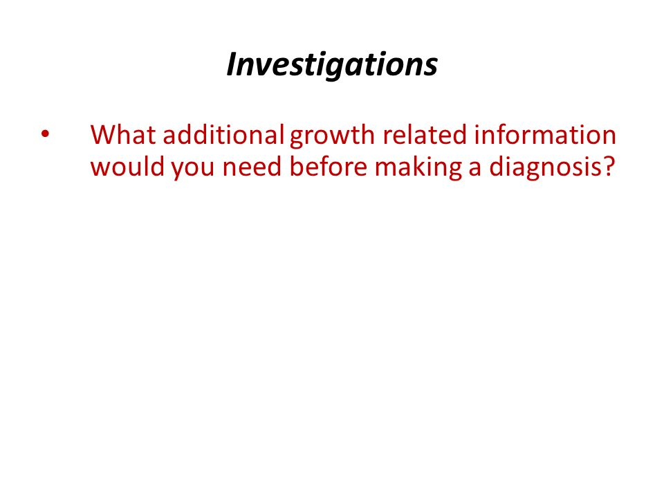 Investigations What additional growth related information would you need before making a diagnosis