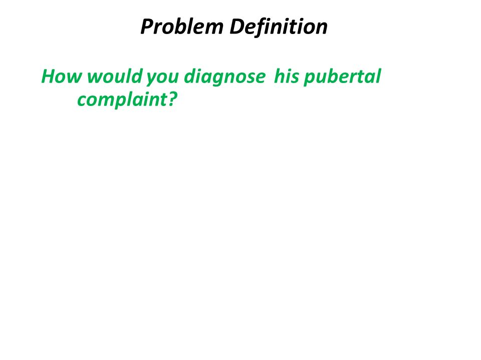 Problem Definition How would you diagnose his pubertal complaint