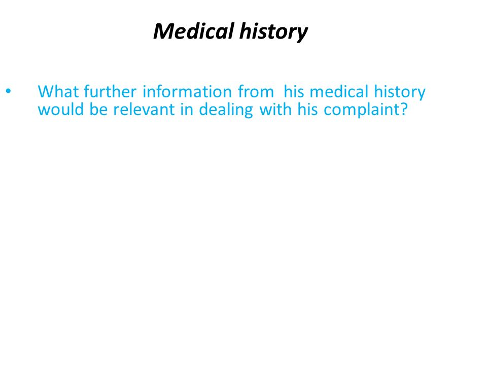 Medical history What further information from his medical history would be relevant in dealing with his complaint