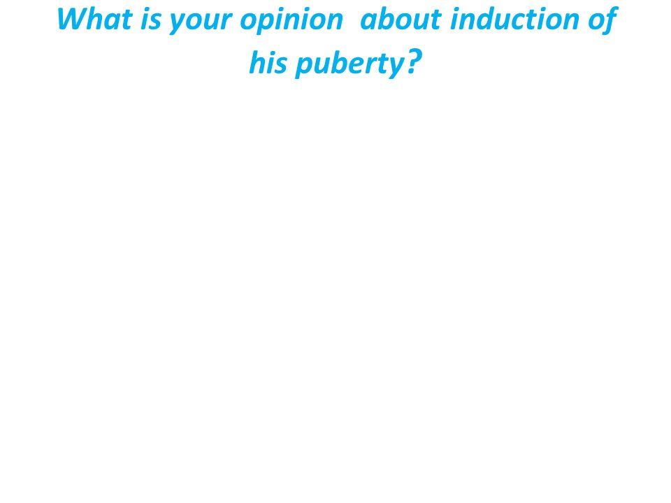 What is your opinion about induction of his puberty