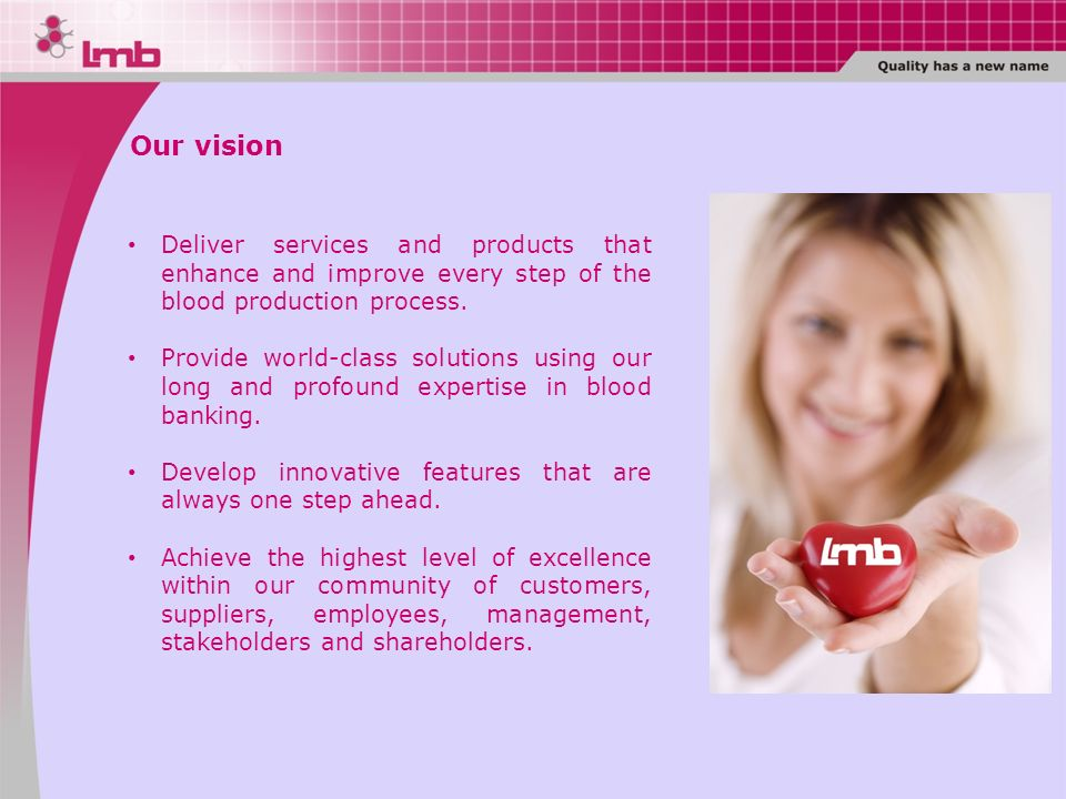 Our vision Deliver services and products that enhance and improve every step of the blood production process.