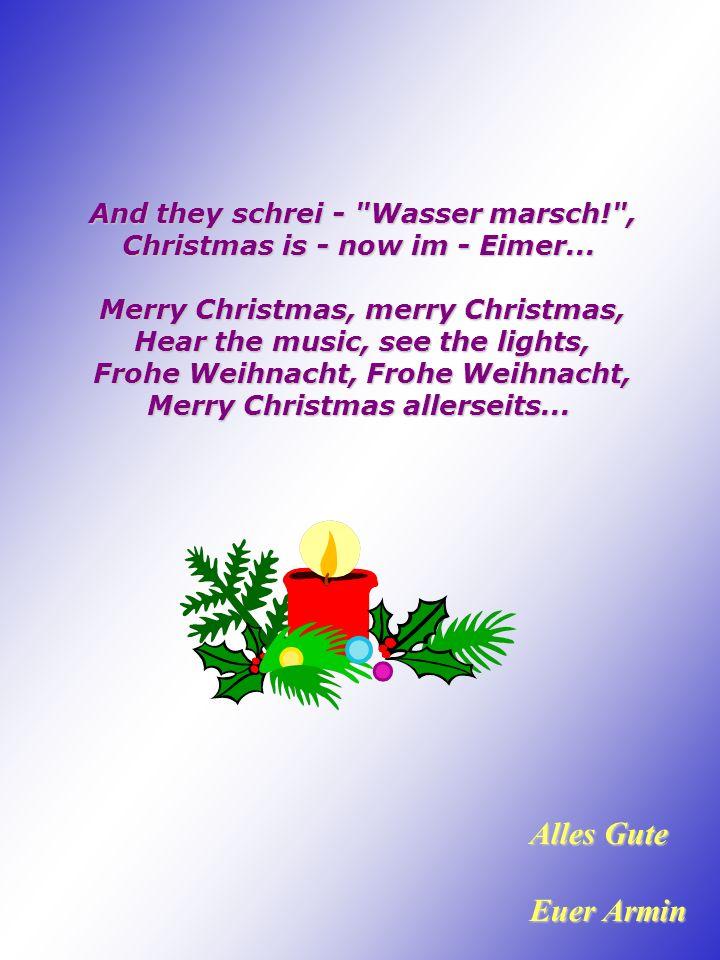 And they schrei - Wasser marsch! , Christmas is - now im - Eimer...
