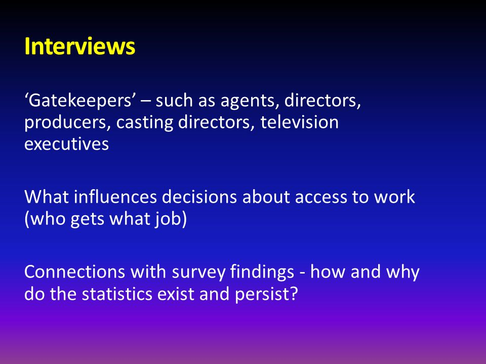 Interviews 'Gatekeepers' – such as agents, directors, producers, casting directors, television executives.