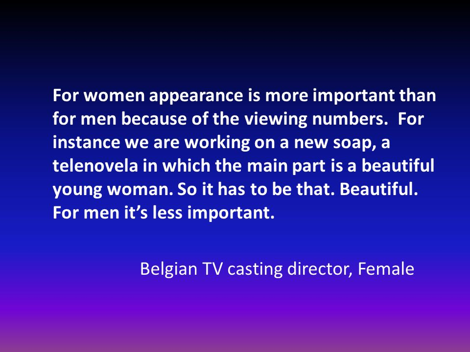 For women appearance is more important than for men because of the viewing numbers. For instance we are working on a new soap, a telenovela in which the main part is a beautiful young woman. So it has to be that. Beautiful. For men it's less important.