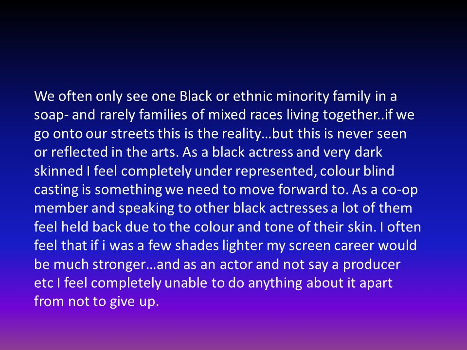 We often only see one Black or ethnic minority family in a soap- and rarely families of mixed races living together..if we go onto our streets this is the reality…but this is never seen or reflected in the arts.