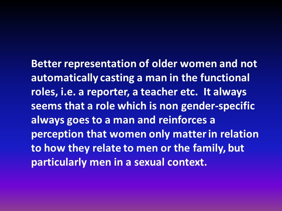 Better representation of older women and not automatically casting a man in the functional roles, i.e.