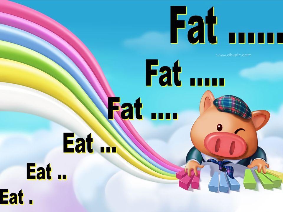 Fat ...... Fat ..... Fat .... Eat ... Eat .. Eat .