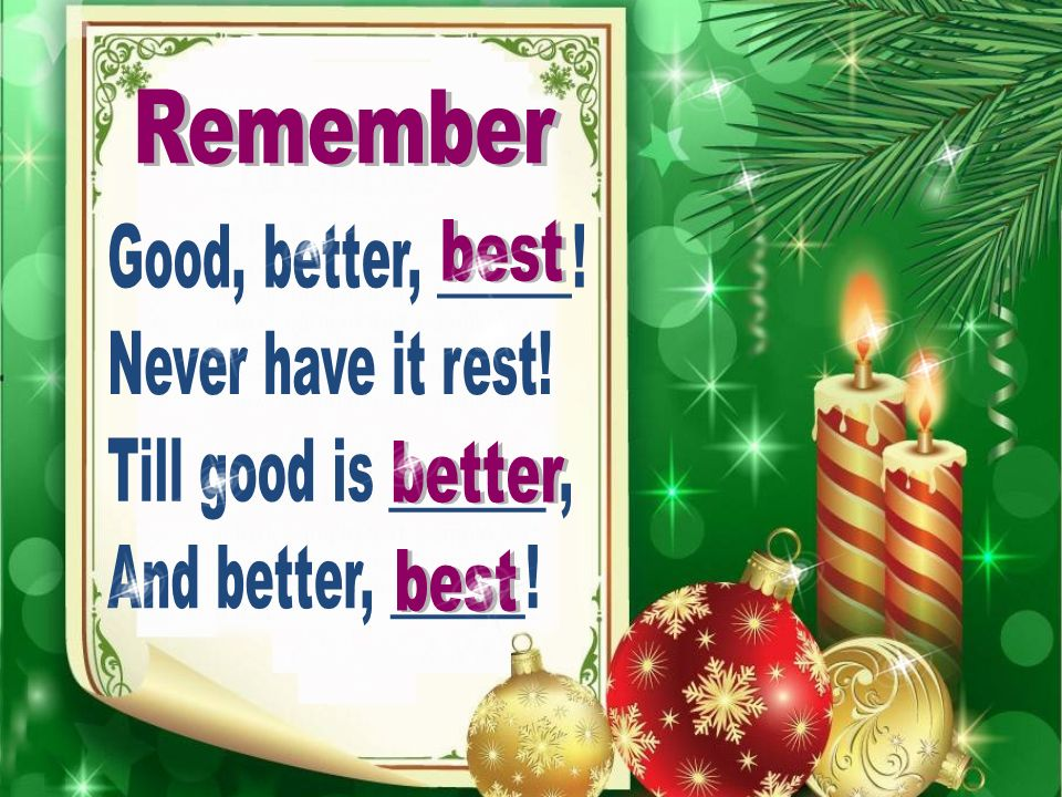 Remember Good, better, ______! Never have it rest! Till good is _______ , And better, ______! best.