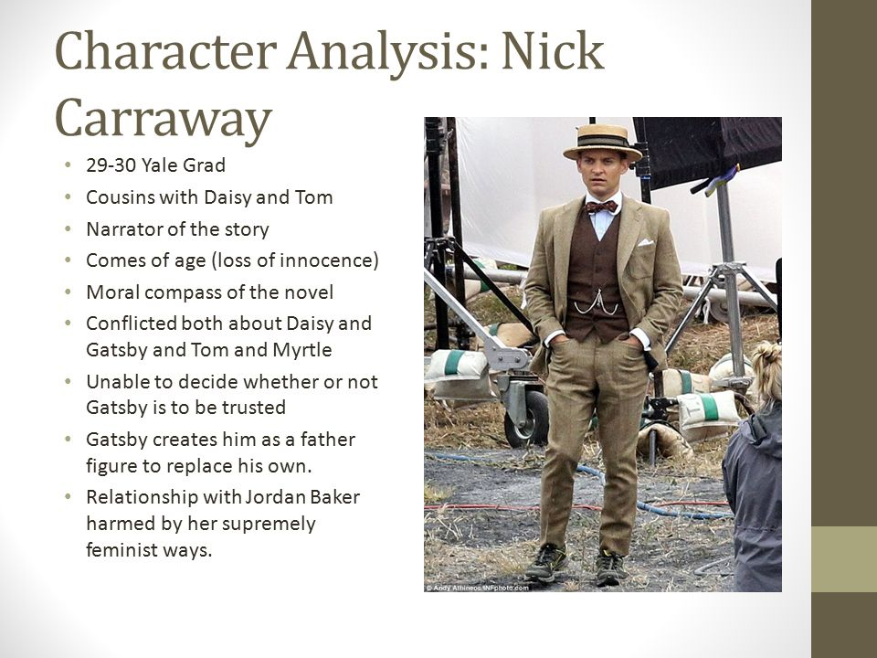 "an analysis of the character of nick carraway in the great gatsby by f scott fitzgerald I never saw this great-uncle, but i'm supposed to look like him — with special  reference to the rather hard-boiled painting that hangs  or, rather, as i didn't  know mr gatsby, it was a mansion inhabited by a gentleman of that name  "" listen, nick let me tell you what i said when she was born  good night, mr  carraway."