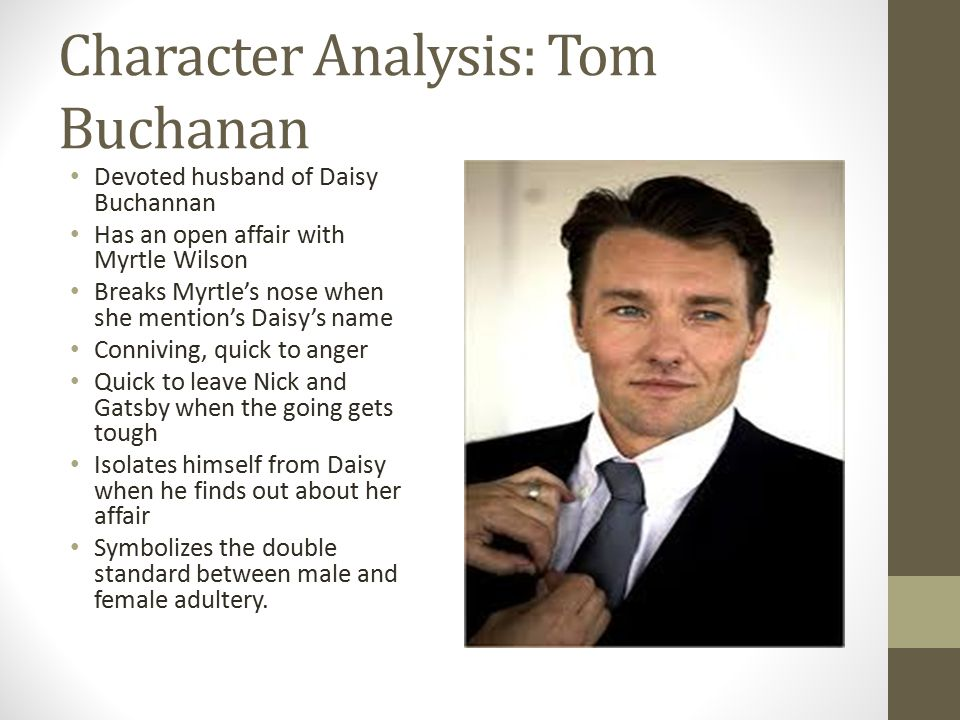 character analysis of tom buchanan in Tom buchanan is the clear villain in f scott fitzgerald's the great gatsby, and it is difficult for readers to feel any sympathy at all for him because he is such a self- absorbed and careless person who causes destruction everywhere he goes we see him first in his own home, and fitzgerald makes his characterization clear in.