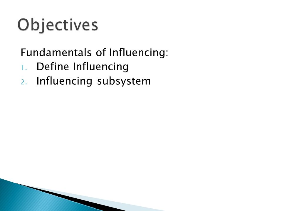 Objectives Fundamentals of Influencing: Define Influencing