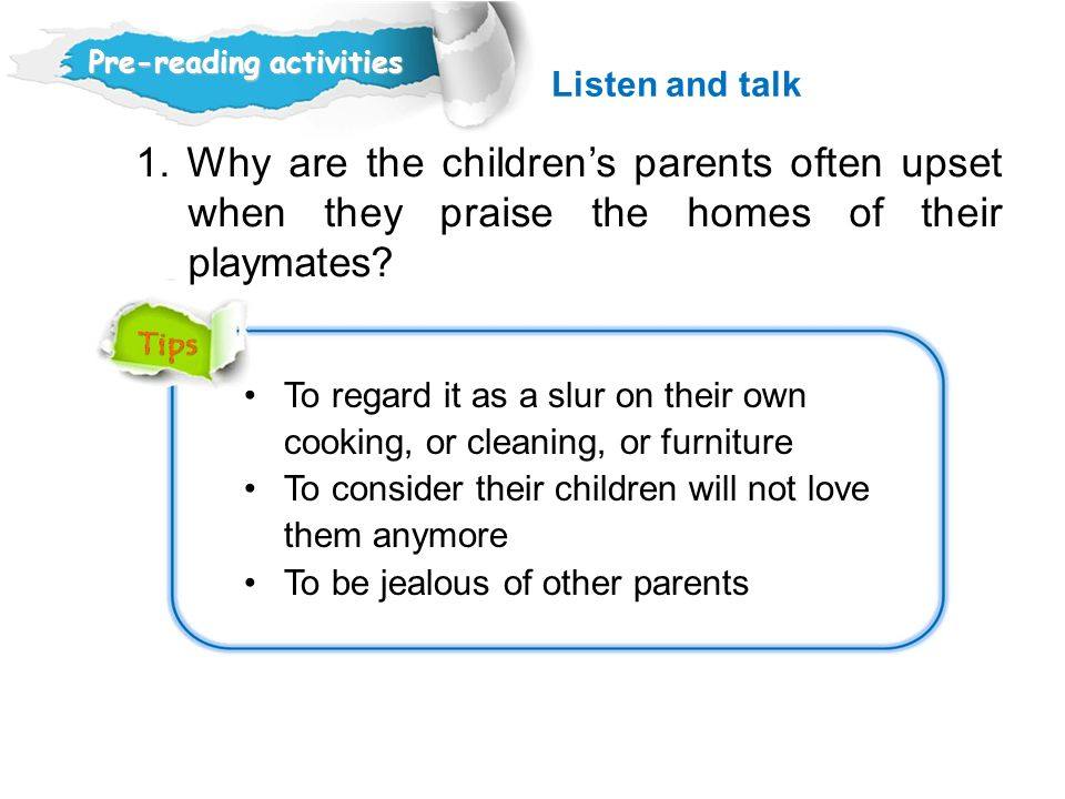 Listen and talk Pre-reading activities. 1. Why are the children's parents often upset when they praise the homes of their playmates