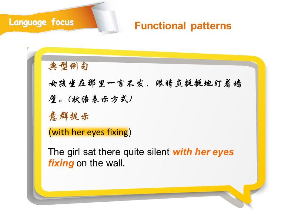 Functional patterns 典型例句 意群提示 女孩坐在那里一言不发,眼睛直挺挺地盯着墙壁。(状语表示方式)