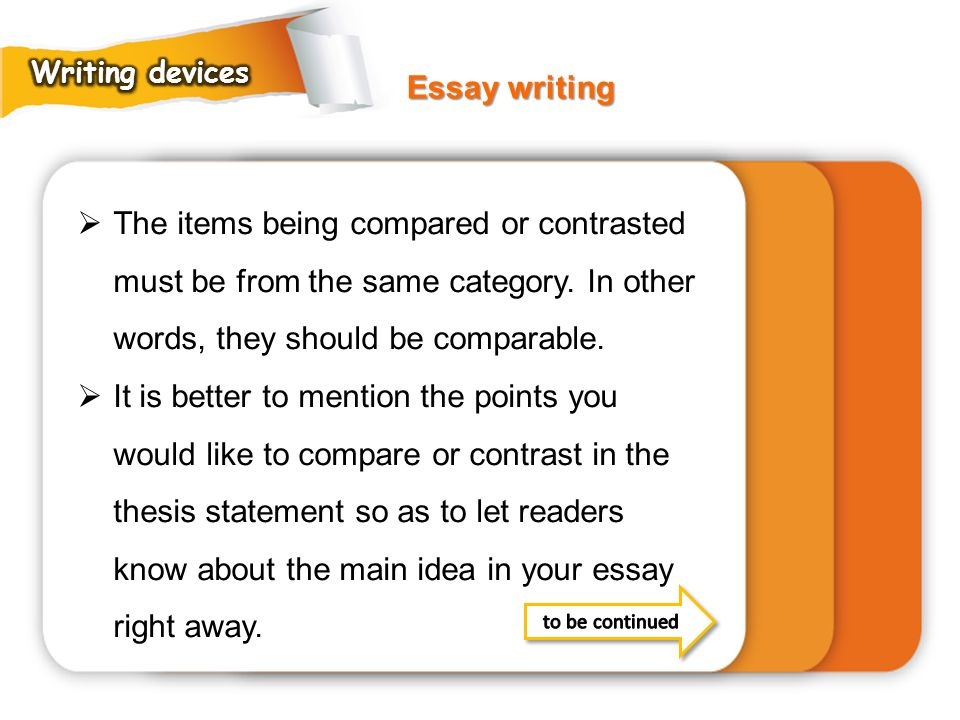 Writing devices Essay writing. The items being compared or contrasted must be from the same category. In other words, they should be comparable.