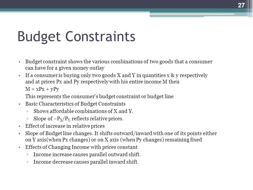 Budget Constraints Budget constraint shows the various combinations of two goods that a consumer can have for a given money outlay.