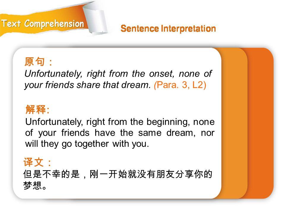 原句: Unfortunately, right from the onset, none of your friends share that dream. (Para. 3, L2) 解释: