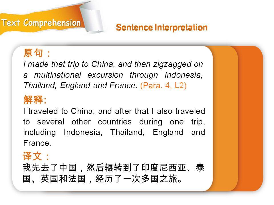 原句: 解释: 译文: 我先去了中国,然后辗转到了印度尼西亚、泰国、英国和法国,经历了一次多国之旅。