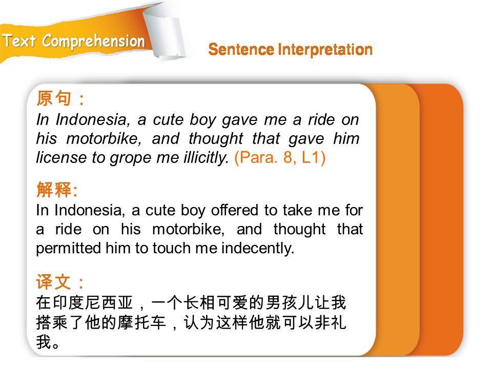 原句: In Indonesia, a cute boy gave me a ride on his motorbike, and thought that gave him license to grope me illicitly. (Para. 8, L1)