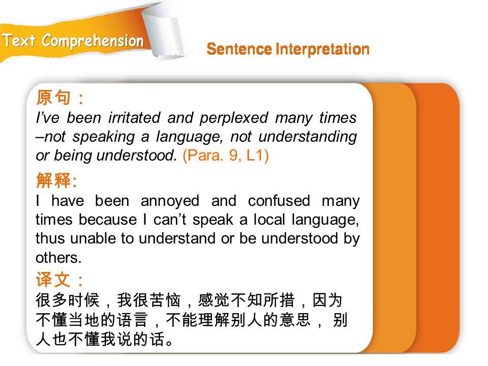 原句: 解释: 译文: 很多时候,我很苦恼,感觉不知所措,因为 不懂当地的语言,不能理解别人的意思, 别 人也不懂我说的话。