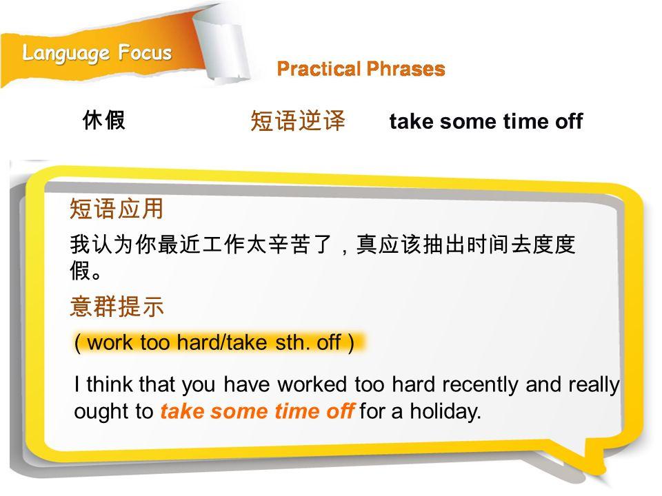 短语逆译 短语应用 意群提示 休假 take some time off 我认为你最近工作太辛苦了,真应该抽出时间去度度假。