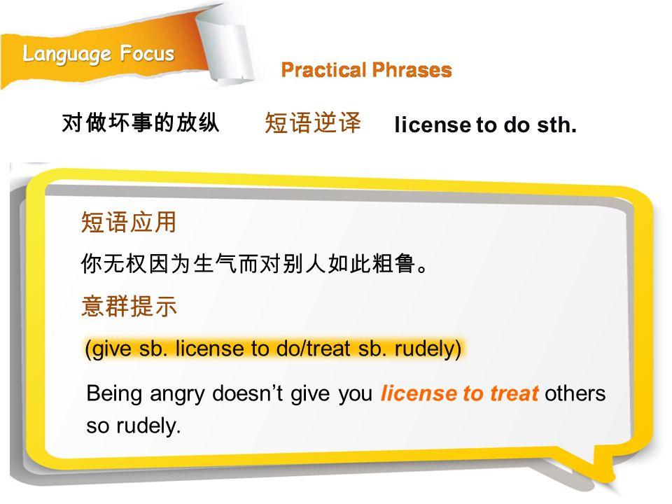 短语逆译 短语应用 意群提示 对做坏事的放纵 license to do sth. 你无权因为生气而对别人如此粗鲁。
