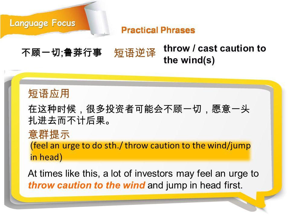 短语逆译 短语应用 意群提示 throw / cast caution to the wind(s) 不顾一切;鲁莽行事