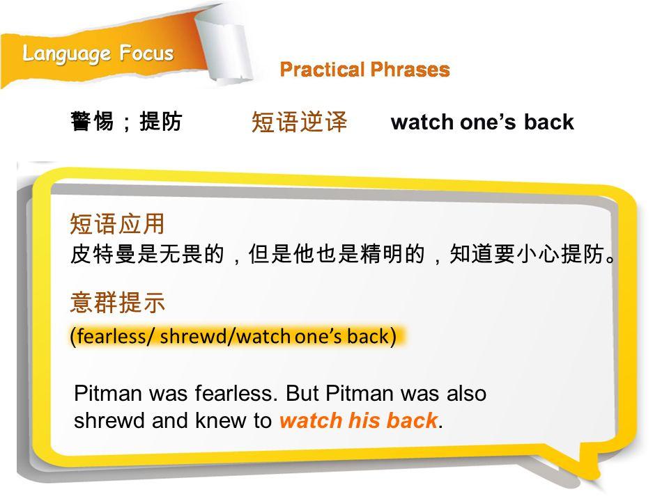 短语逆译 短语应用 意群提示 警惕;提防 watch one's back 皮特曼是无畏的,但是他也是精明的,知道要小心提防。