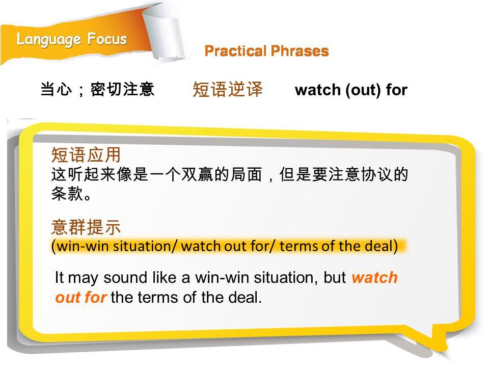 短语逆译 短语应用 意群提示 当心;密切注意 watch (out) for 这听起来像是一个双赢的局面,但是要注意协议的条款。