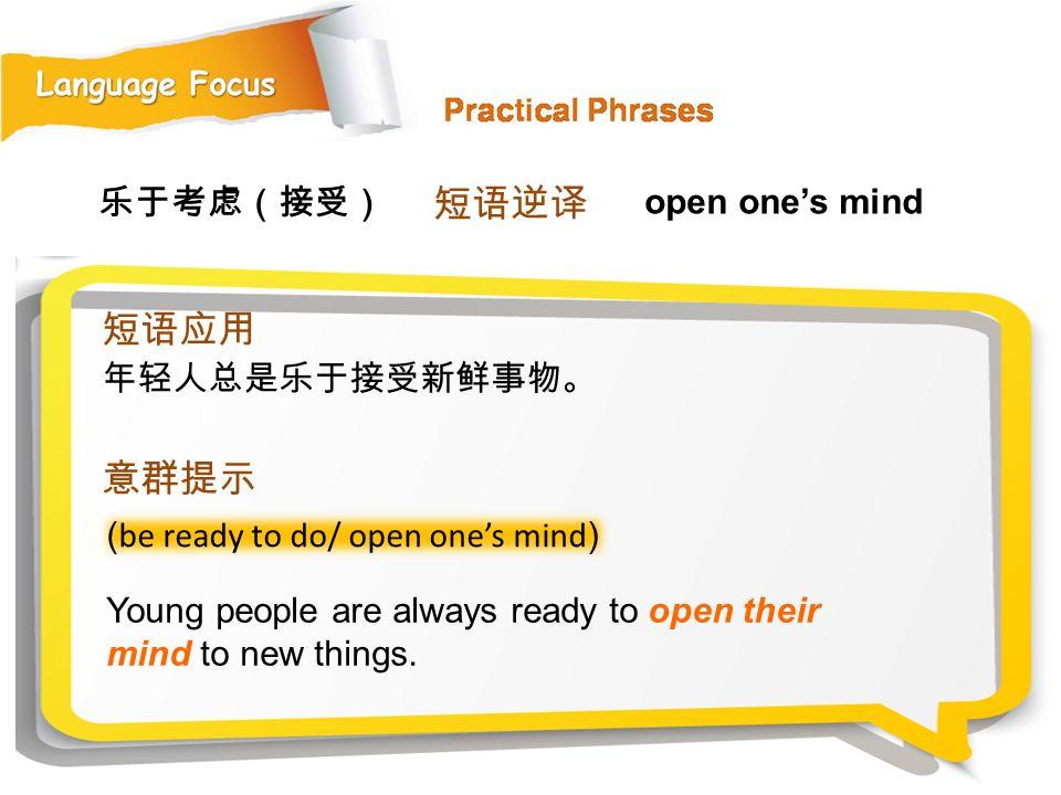 短语逆译 短语应用 意群提示 乐于考虑(接受) open one's mind 年轻人总是乐于接受新鲜事物。