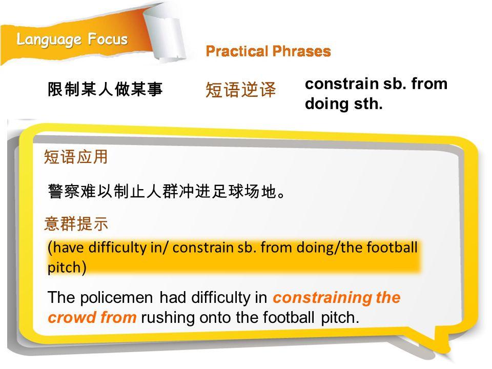 短语逆译 constrain sb. from doing sth. 限制某人做某事 短语应用 警察难以制止人群冲进足球场地。 意群提示