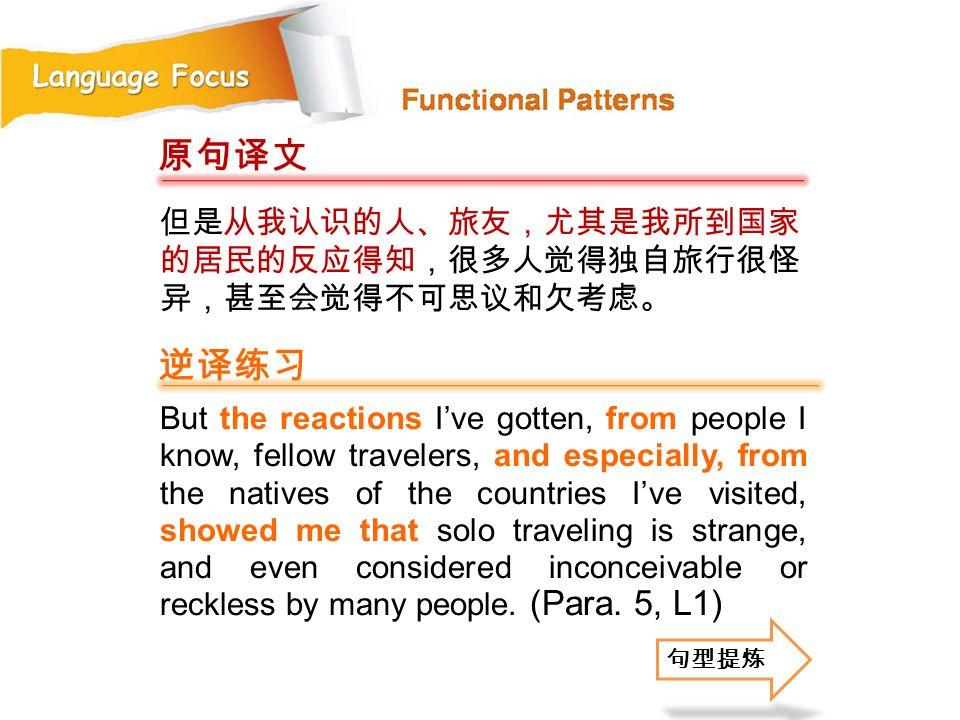 原句译文 逆译练习 但是从我认识的人、旅友,尤其是我所到国家的居民的反应得知,很多人觉得独自旅行很怪异,甚至会觉得不可思议和欠考虑。