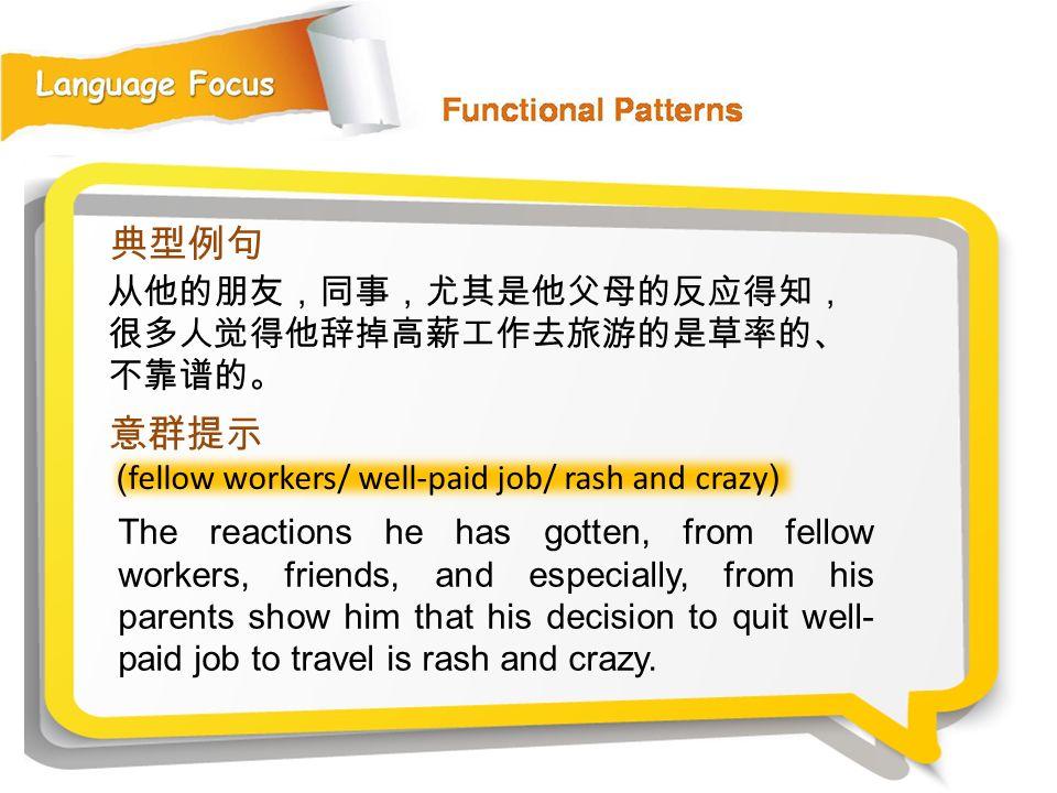 典型例句 意群提示 从他的朋友,同事,尤其是他父母的反应得知,很多人觉得他辞掉高薪工作去旅游的是草率的、不靠谱的。