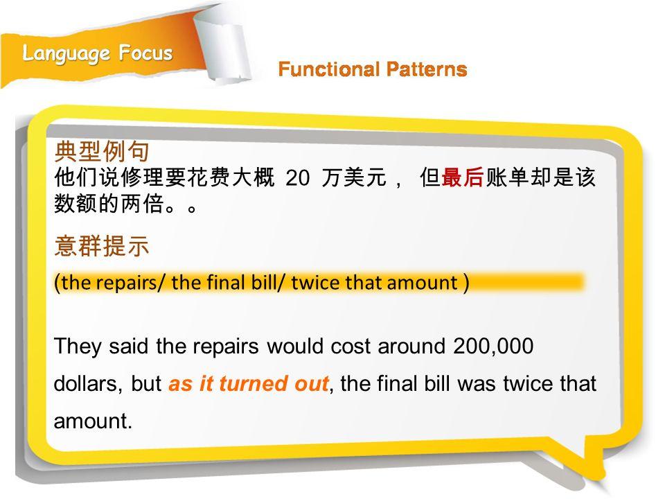 典型例句 意群提示 他们说修理要花费大概 20 万美元, 但最后账单却是该数额的两倍。。