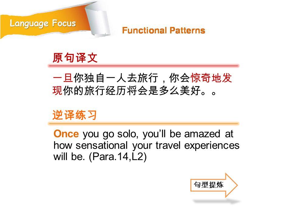 原句译文 逆译练习 一旦你独自一人去旅行,你会惊奇地发现你的旅行经历将会是多么美好。。