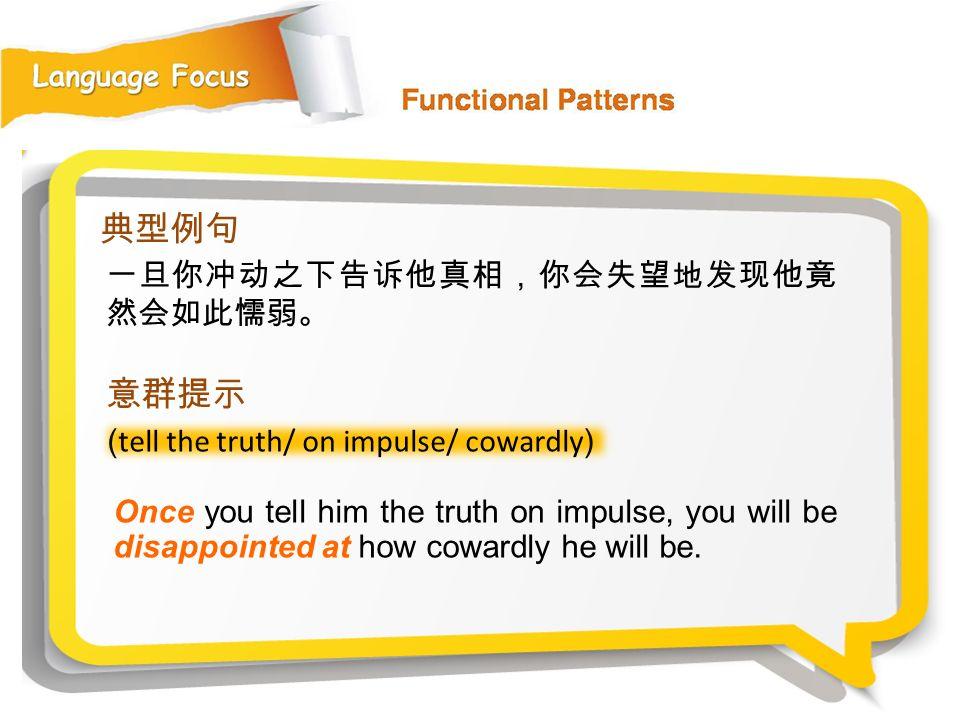 典型例句 意群提示 一旦你冲动之下告诉他真相,你会失望地发现他竟然会如此懦弱。