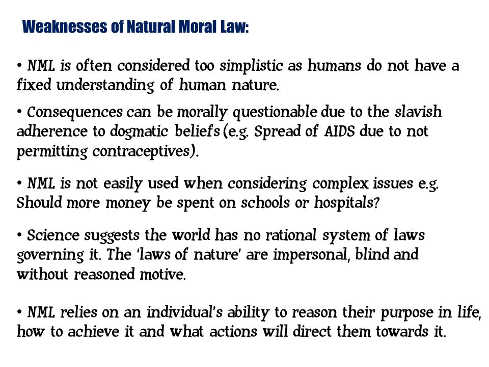 strengths and weaknessses of natural law In the table below are the strengths and weaknesses of natural law please find underneath it a show video on the same topic strengths weaknesses 1 there is emphasis on innate human reason which is a positive because unlike emotions reason does not change.