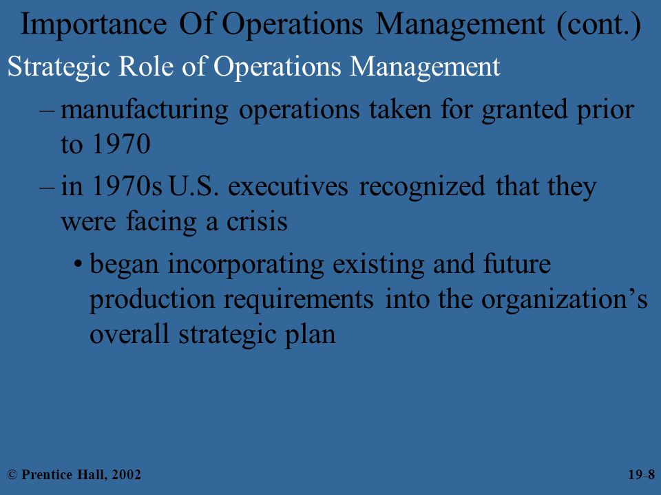 role and importance of operations management Generally the importance of operations management on businesses is embedded in every aspect of the organisations activities and therefore has critical role to play in ensuring that organisations achieve their objectives and goals.