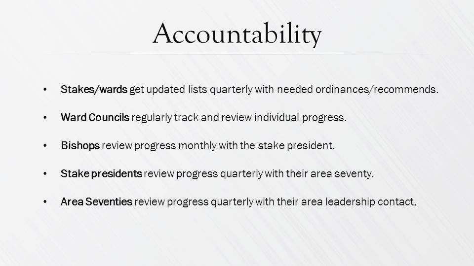 Accountability Stakes/wards get updated lists quarterly with needed ordinances/recommends.