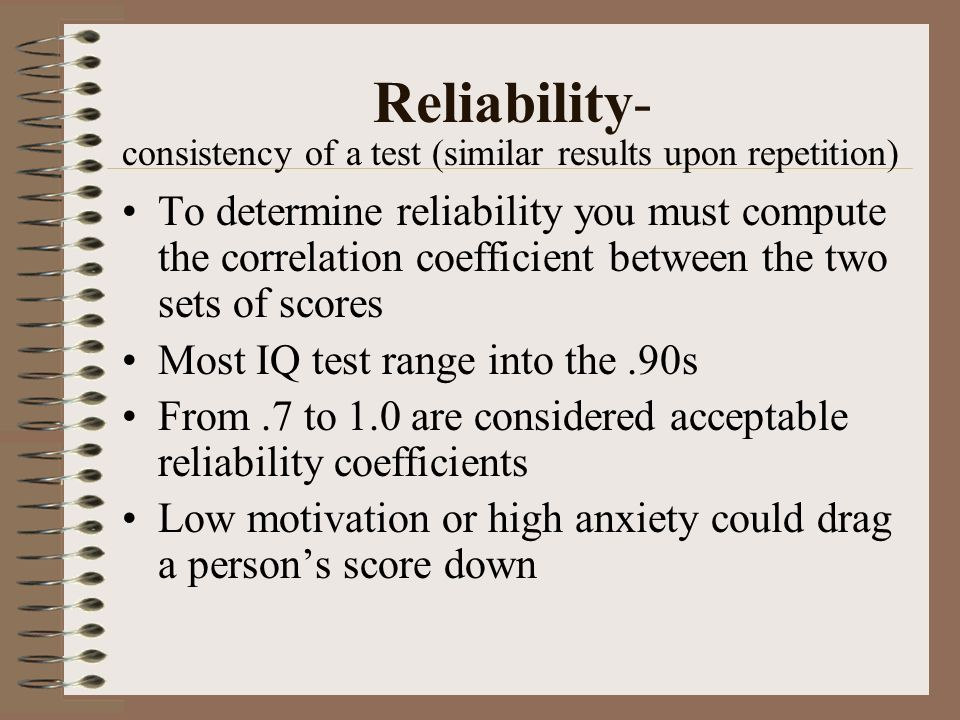Reliability- consistency of a test (similar results upon repetition)