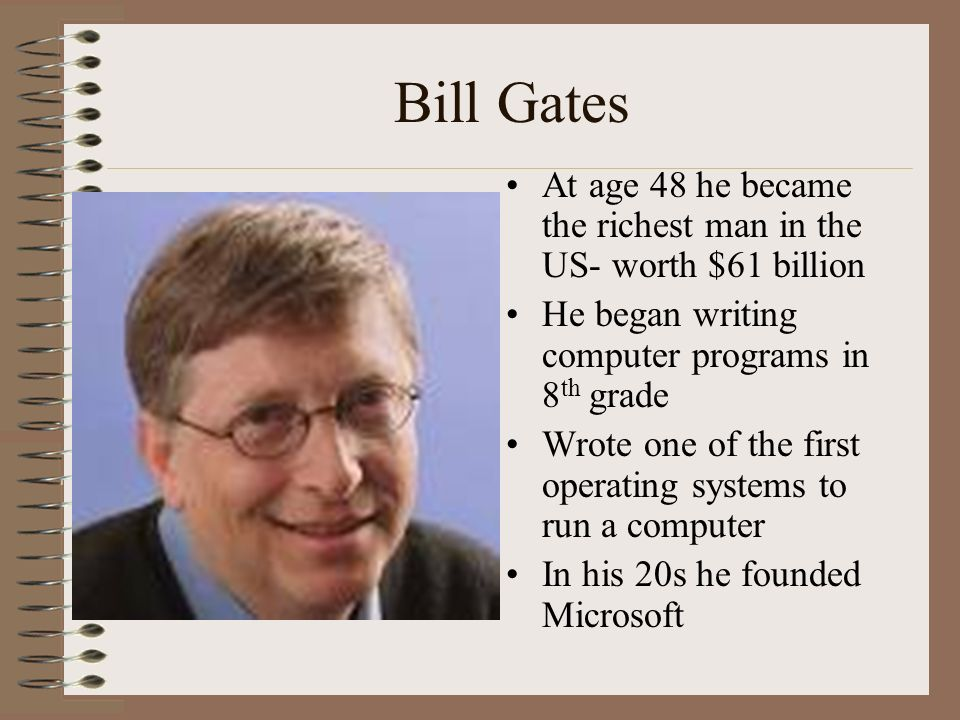 Bill Gates At age 48 he became the richest man in the US- worth $61 billion. He began writing computer programs in 8th grade.